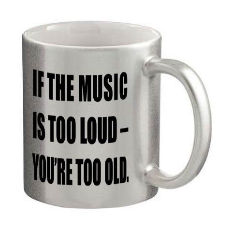 If the Music is to Loud you are too old